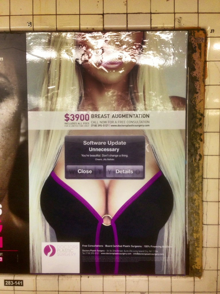 SOFTWARE UPDATE UNNECESSARY You're beautiful. Don't change a thing. Cheers, Jilly Ballistic (Breast Augmentation Ad; Greenpoint Ave; Church bound G)